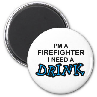 Need a Drink - Firefighter Magnet