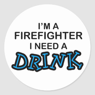 Need a Drink - Firefighter Round Sticker