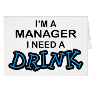 Need a Drink - Manager Greeting Card