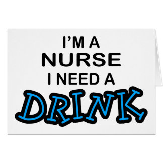 Need a Drink - Nurse Card