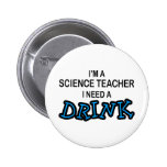 Need a Drink - Science Teacher Pinback Buttons
