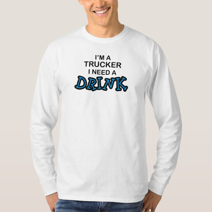 Need a Drink- Trucker T-Shirt