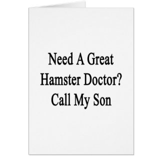 Need A Great Hamster Doctor Call My Son Card