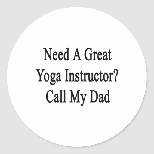 Need A Great Yoga Instructor Call My Dad Stickers