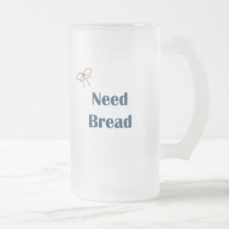Need Bread Reminders Frosted Glass Mug