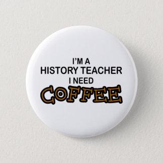 Need Coffee - History Teacher 6 Cm Round Badge