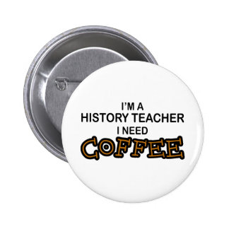 Need Coffee - History Teacher Pinback Buttons