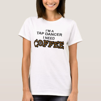 Need Coffee - Tap Dancer T-Shirt
