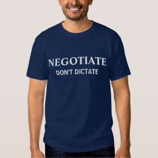 Negotiate Don't Dictate T Shirt