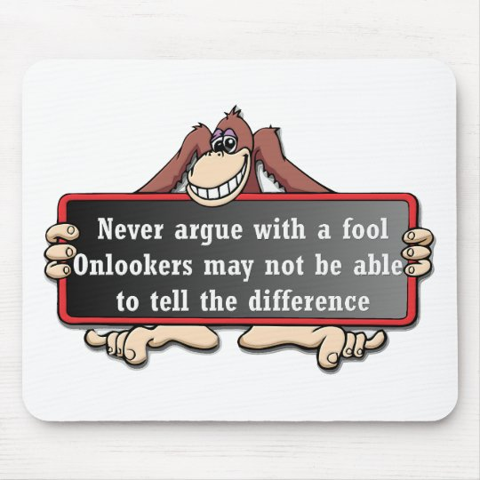Never argue with a fool mouse mat