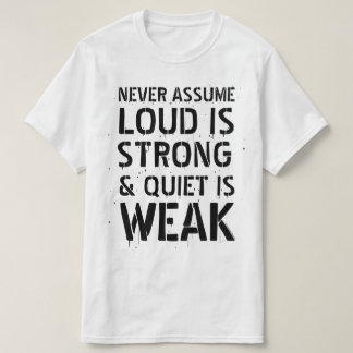 Never Assume Loud is Strong & Quiet is Weak. Large T-Shirt