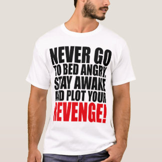 Never Go to Bed Angry Stay Awake and Plot Your T-Shirt