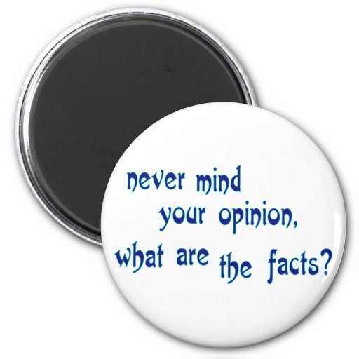 Never mind your opinion, what are the facts? fridge magnets