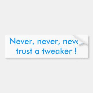 Never, never, never trust a tweaker ! bumper sticker