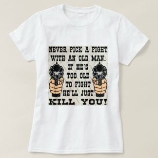 Never Pick A Fight With An Old Man He'll Kill You Tees