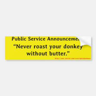 Never roast your donkey without butter. bumper sticker