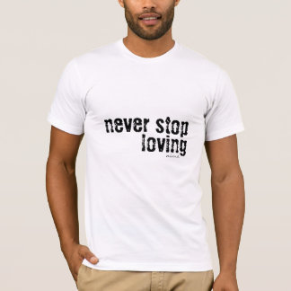 Never Stop Loving T-shirt Unisex American Apparel
