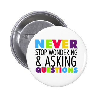Never Stop Wondering and Asking Questions 6 Cm Round Badge