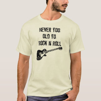 Never Too Old To Rock N Roll T-Shirt