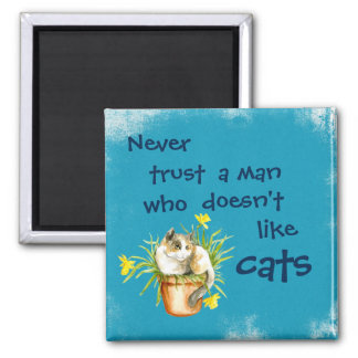 Never trust a man who doesn't like cats magnet