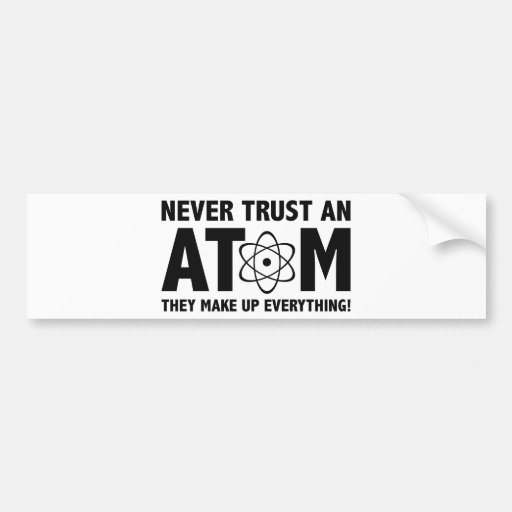 Never Trust An Atom. They Make Up Everything. Bumper Stickers