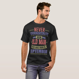 NEVER UNDERESTIMATE OLD MAN WAS BORN IN SEPTEMBER T-Shirt