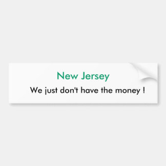 New Jersey, We just don't have the money ! Bumper Sticker