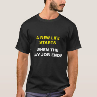 New Life Starts | Day Job Ends T-Shirt