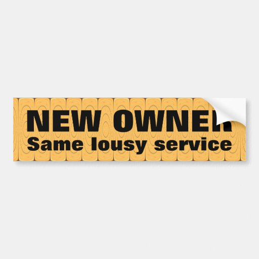 NEW OWNER, same lousy service Bumper Stickers