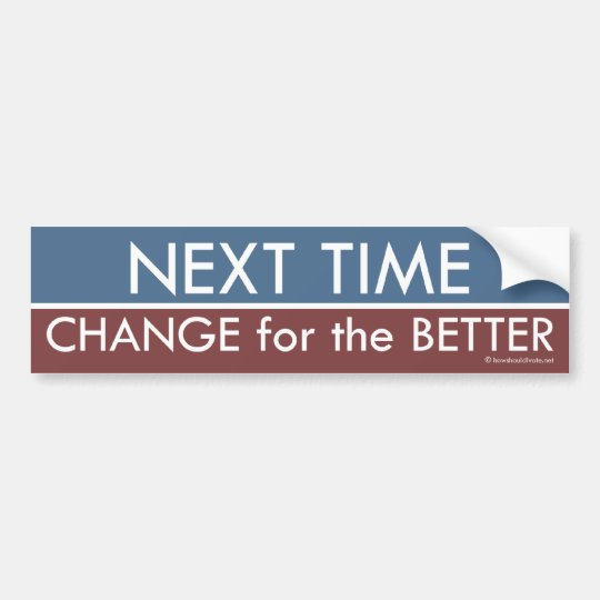 Next Time, Change for the Better Bumper Sticker