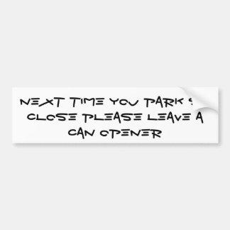 Next Time You Park So Close Please Leave A Can ... Bumper Sticker