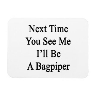 Next Time You See Me I'll Be A Bagpiper Rectangle Magnet