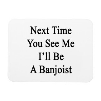 Next Time You See Me I'll Be A Banjoist Flexible Magnet