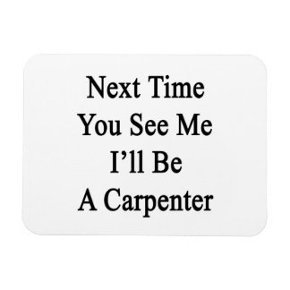 Next Time You See Me I'll Be A Carpenter Vinyl Magnets