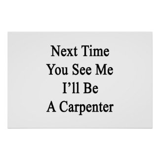 Next Time You See Me I'll Be A Carpenter Poster