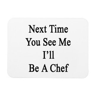 Next Time You See Me I'll Be A Chef Rectangle Magnets