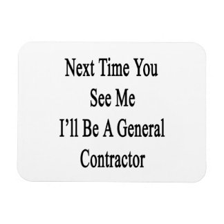 Next Time You See Me I'll Be A General Contractor. Magnet