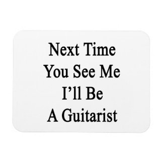 Next Time You See Me I'll Be A Guitarist Rectangle Magnet