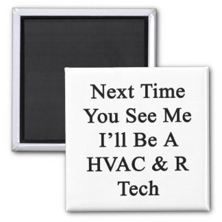 Next Time You See Me I'll Be A HVAC R Tech Square Magnet