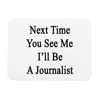 Next Time You See Me I'll Be A Journalist Rectangular Magnets