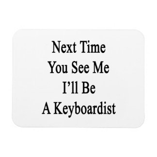 Next Time You See Me I'll Be A Keyboardist Rectangle Magnet