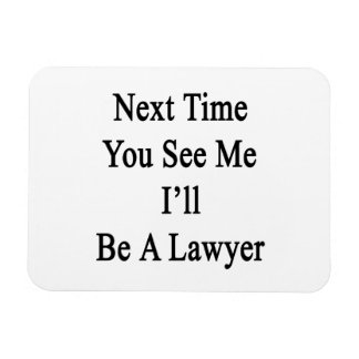 Next Time You See Me I'll Be A Lawyer Rectangle Magnets