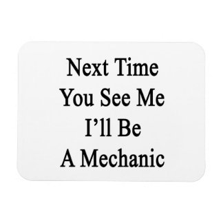 Next Time You See Me I'll Be A Mechanic Magnet