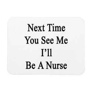 Next Time You See Me I'll Be A Nurse Rectangle Magnet