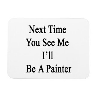 Next Time You See Me I'll Be A Painter Rectangle Magnet