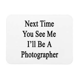 Next Time You See Me I'll Be A Photographer Rectangular Magnet