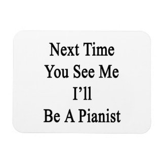 Next Time You See Me I'll Be A Pianist Magnets