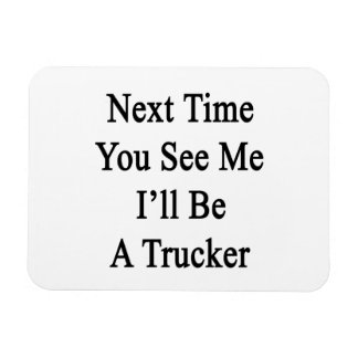 Next Time You See Me I'll Be A Trucker Vinyl Magnets