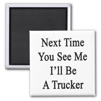 Next Time You See Me I'll Be A Trucker Fridge Magnet