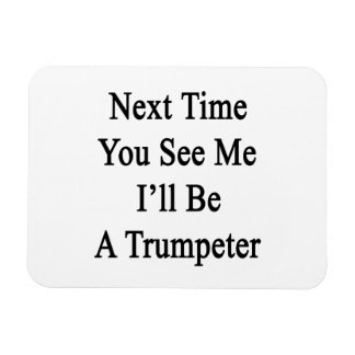 Next Time You See Me I'll Be A Trumpeter Rectangular Magnet